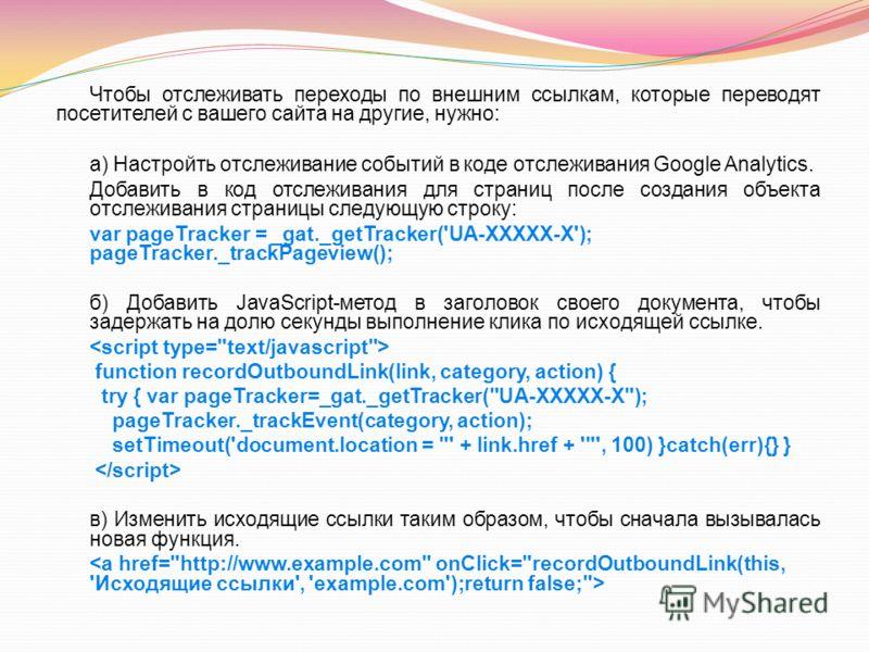 Чтобы отслеживать переходы по внешним ссылкам, которые переводят посетителей с вашего сайта на другие, нужно: а) Настройть отслеживание событий в коде отслеживания Google Analytics. Добавить в код отслеживания для страниц после создания объекта отсле