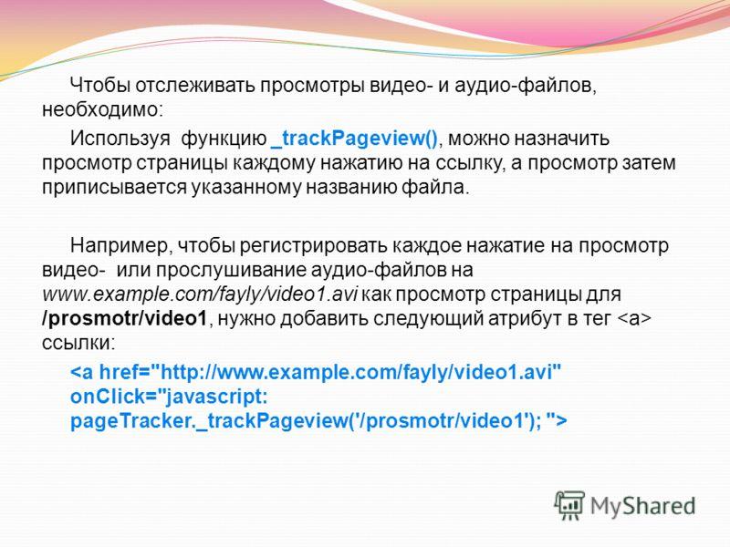 Чтобы отслеживать просмотры видео- и аудио-файлов, необходимо: Используя функцию _trackPageview(), можно назначить просмотр страницы каждому нажатию на ссылку, a просмотр затем приписывается указанному названию файла. Например, чтобы регистрировать к
