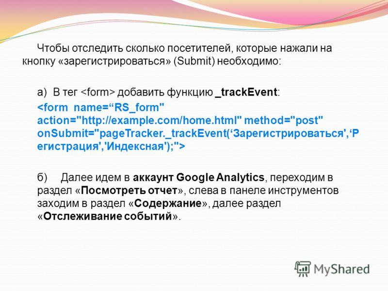 Чтобы отследить сколько посетителей, которые нажали на кнопку «зарегистрироваться» (Submit) необходимо: а) В тег добавить функцию _trackEvent: б) Далее идем в аккаунт Google Analytics, переходим в раздел «Посмотреть отчет», слева в панеле инструменто