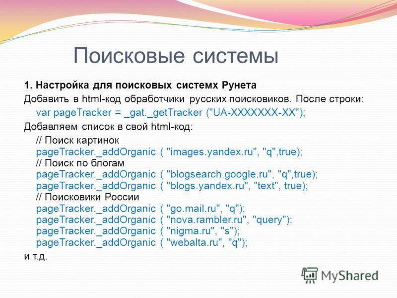 Поисковые системы 1. Настройка для поисковых системх Рунета Добавить в html-код обработчики русских поисковиков. После строки: var pageTracker = _gat._getTracker (