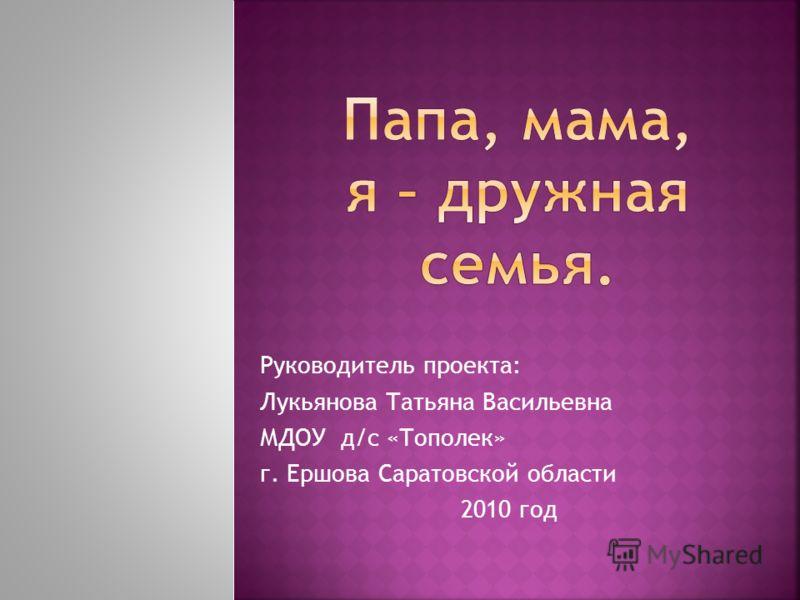Руководитель проекта: Лукьянова Татьяна Васильевна МДОУ д/с «Тополек» г. Ершова Саратовской области 2010 год