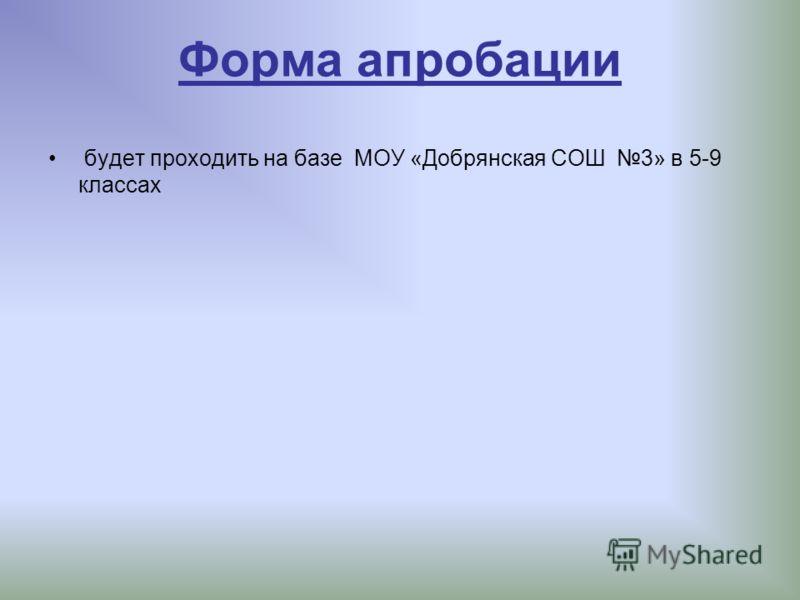 Форма апробации будет проходить на базе МОУ «Добрянская СОШ 3» в 5-9 классах