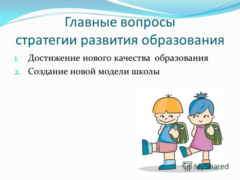 Главные вопросы стратегии развития образования 1. Достижение нового качества образования 2. Создание новой модели школы