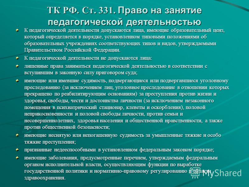 ТК РФ. Ст. 331. Право на занятие педагогической деятельностью К педагогической деятельности допускаются лица, имеющие образовательный ценз, который определяется в порядке, установленном типовыми положениями об образовательных учреждениях соответствую