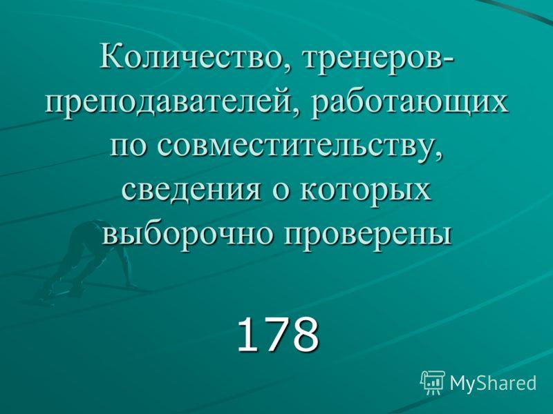 Количество, тренеров- преподавателей, работающих по совместительству, сведения о которых выборочно проверены 178