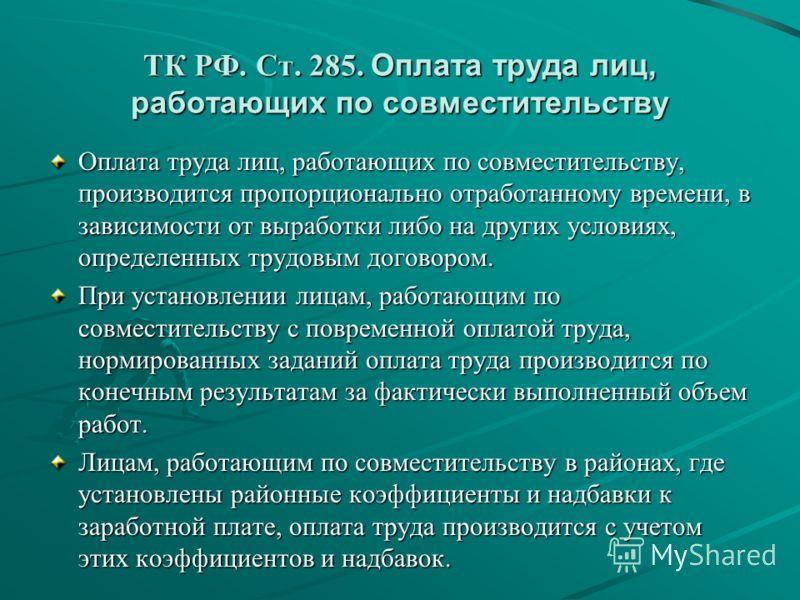 ТК РФ. Ст. 285. Оплата труда лиц, работающих по совместительству Оплата труда лиц, работающих по совместительству, производится пропорционально отработанному времени, в зависимости от выработки либо на других условиях, определенных трудовым договором