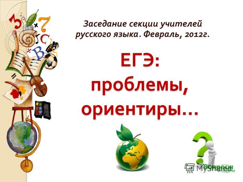 ЕГЭ : проблемы, ориентиры … Заседание секции учителей русского языка. Февраль, 2012 г.