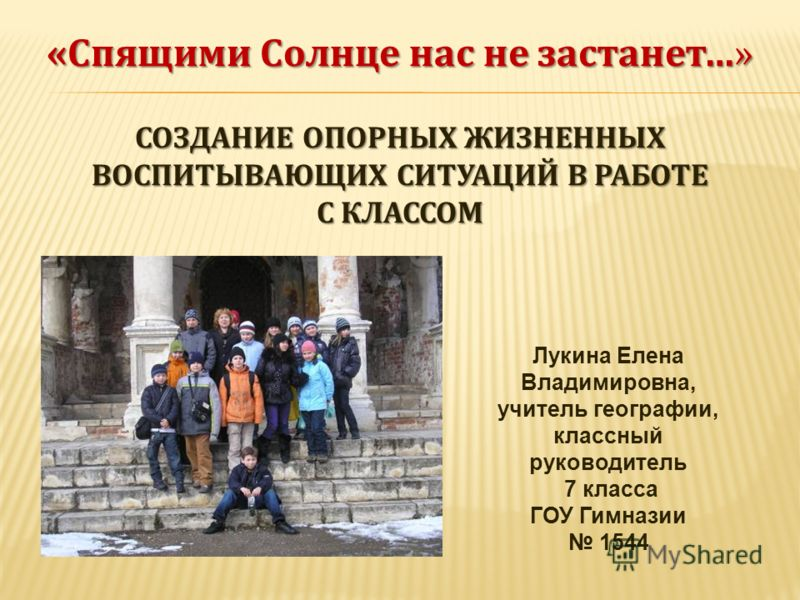 «Спящими Солнце нас не застанет…» СОЗДАНИЕ ОПОРНЫХ ЖИЗНЕННЫХ ВОСПИТЫВАЮЩИХ СИТУАЦИЙ В РАБОТЕ С КЛАССОМ Лукина Елена Владимировна, учитель географии, классный руководитель 7 класса ГОУ Гимназии 1544