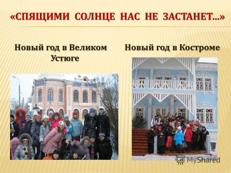 «СПЯЩИМИ СОЛНЦЕ НАС НЕ ЗАСТАНЕТ…» Новый год в Великом Устюге Новый год в Костроме
