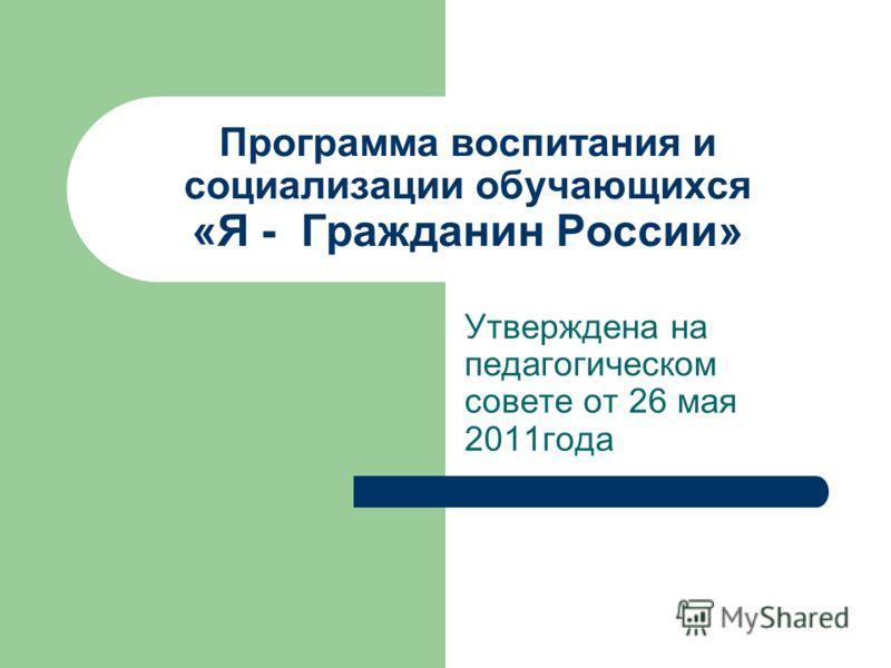 Программа воспитания и социализации обучающихся «Я - Гражданин России» Утверждена на педагогическом совете от 26 мая 2011года