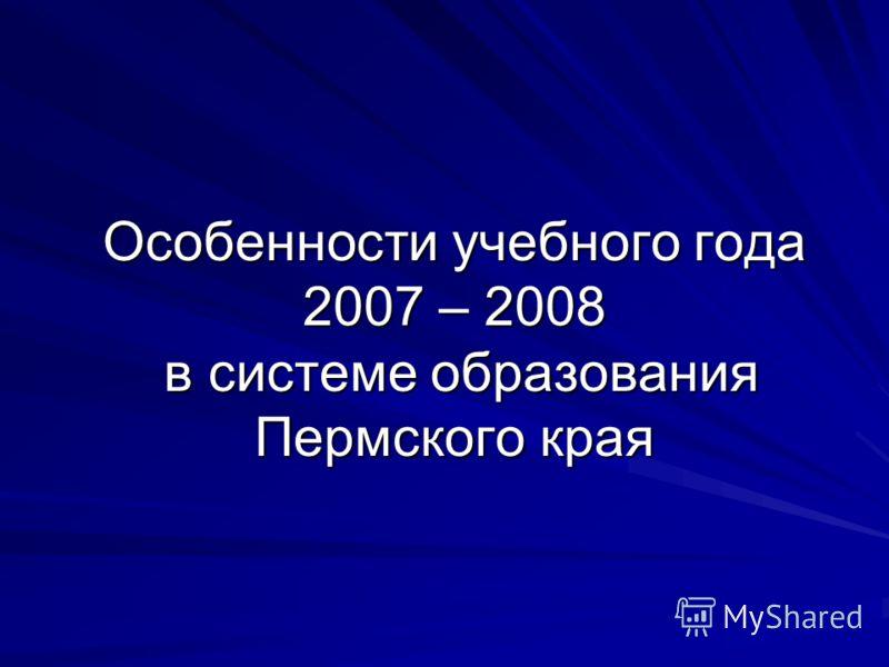 Особенности учебного года 2007 – 2008 в системе образования Пермского края