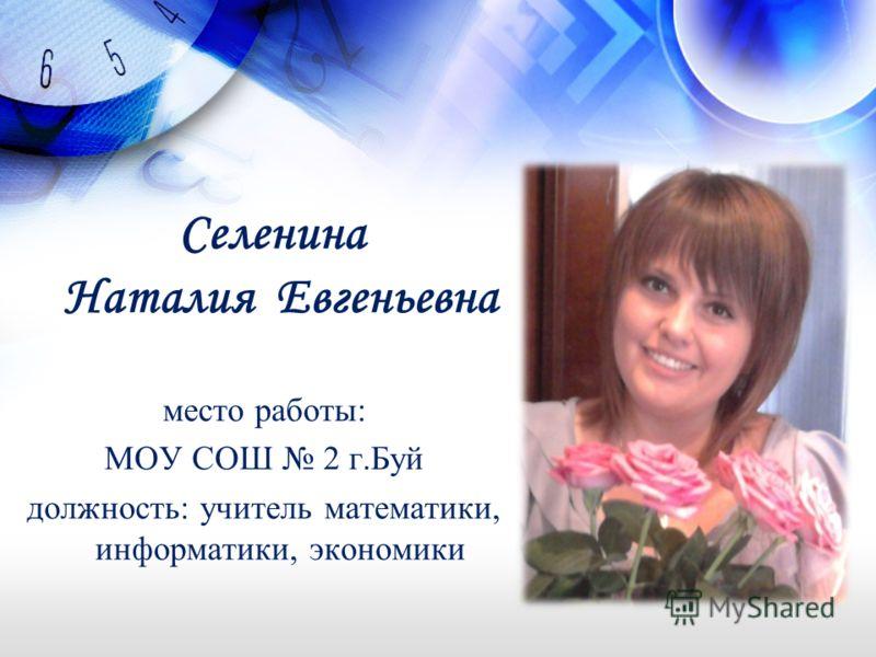 Селенина Наталия Евгеньевна место работы: МОУ СОШ 2 г.Буй должность: учитель математики, информатики, экономики