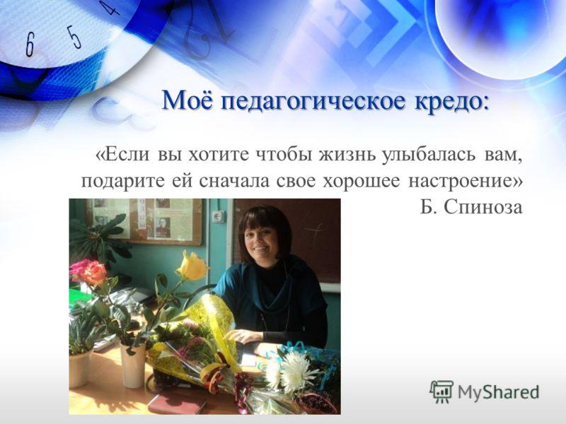 Моё педагогическое кредо: «Если вы хотите чтобы жизнь улыбалась вам, подарите ей сначала свое хорошее настроение» Б. Спиноза