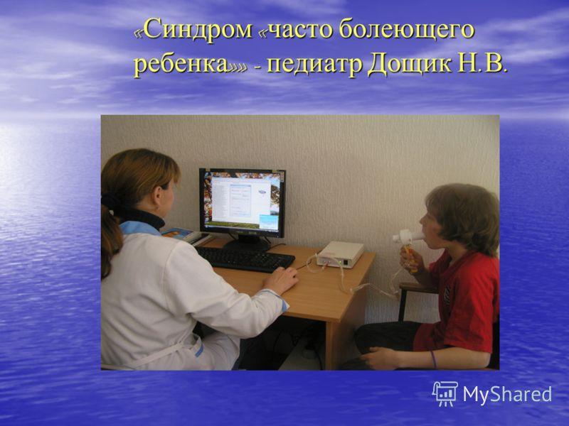 « Синдром « часто болеющего ребенка »» - педиатр Дощик Н. В.