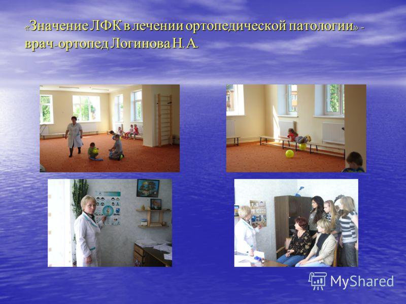 « Значение ЛФК в лечении ортопедической патологии » - врач - ортопед Логинова Н. А.