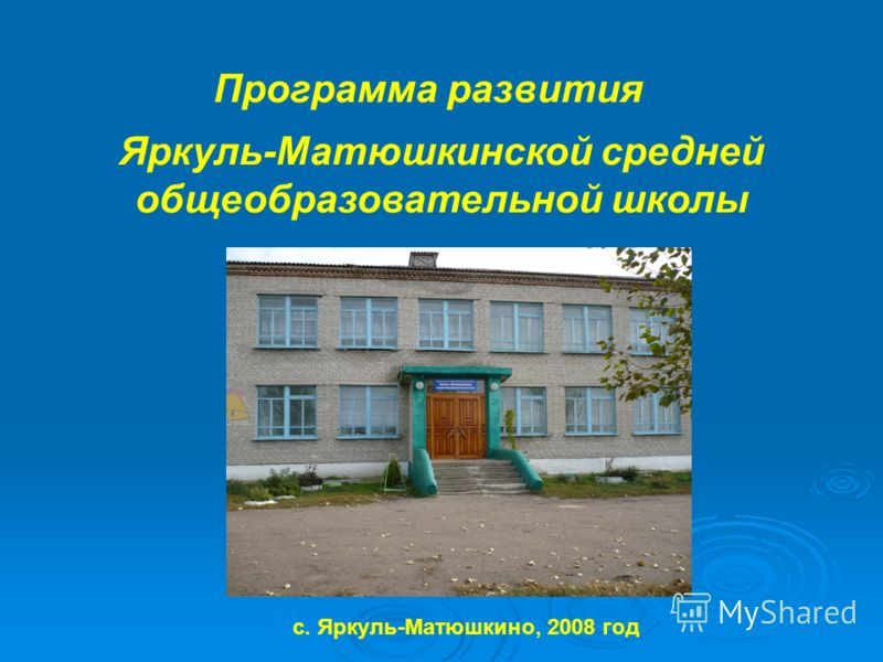Программа развития Яркуль-Матюшкинской средней общеобразовательной школы с. Яркуль-Матюшкино, 2008 год