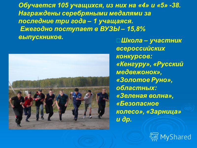 Обучается 105 учащихся, из них на «4» и «5» -38. Награждены серебряными медалями за последние три года – 1 учащаяся. Ежегодно поступает в ВУЗЫ – 15,8% выпускников. Школа – участник всероссийских конкурсов: «Кенгуру», «Русский медвежонок», «Золотое Ру