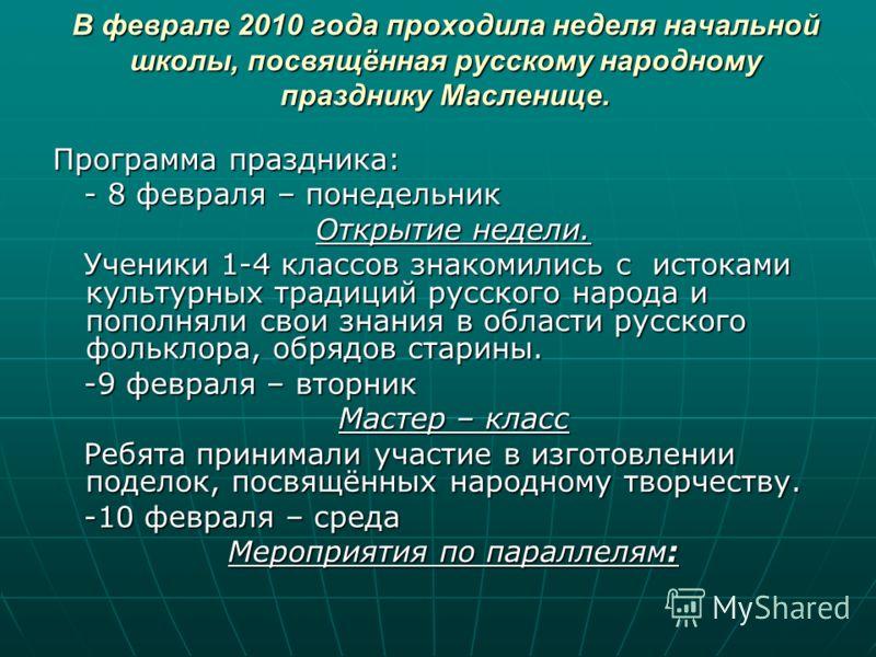 В феврале 2010 года проходила неделя начальной школы, посвящённая русскому народному празднику Масленице. Программа праздника: - 8 февраля – понедельник - 8 февраля – понедельник Открытие недели. Открытие недели. Ученики 1-4 классов знакомились с ист