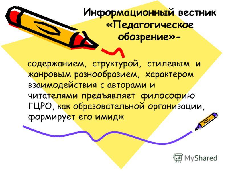 Информационный вестник «Педагогическое обозрение»- содержанием, структурой, стилевым и жанровым разнообразием, характером взаимодействия с авторами и читателями предъявляет философию ГЦРО, как образовательной организации, формирует его имидж