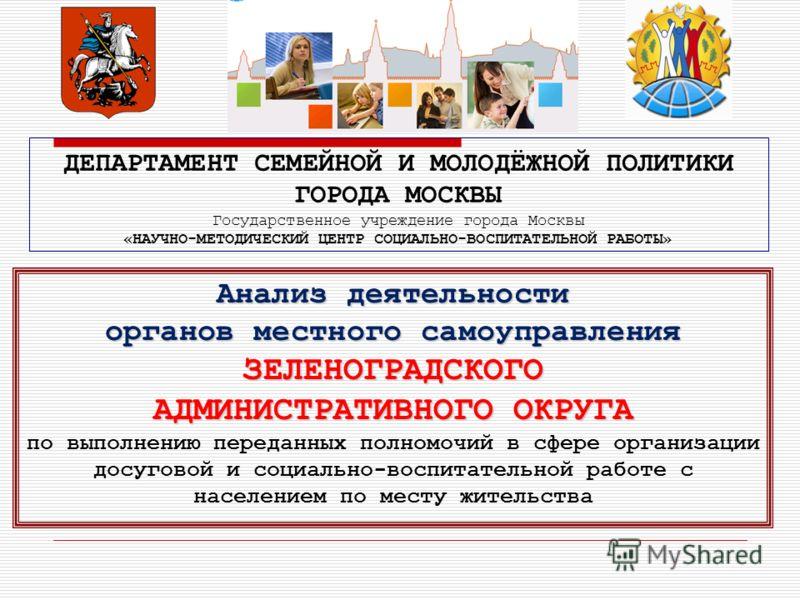 ДЕПАРТАМЕНТ СЕМЕЙНОЙ И МОЛОДЁЖНОЙ ПОЛИТИКИ ГОРОДА МОСКВЫ Государственное учреждение города Москвы «НАУЧНО-МЕТОДИЧЕСКИЙ ЦЕНТР СОЦИАЛЬНО-ВОСПИТАТЕЛЬНОЙ РАБОТЫ» Анализ деятельности органов местного самоуправления ЗЕЛЕНОГРАДСКОГО АДМИНИСТРАТИВНОГО ОКРУГА