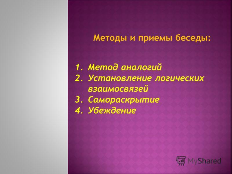 Методы и приемы беседы: 1.Метод аналогий 2.Установление логических взаимосвязей 3.Самораскрытие 4.Убеждение