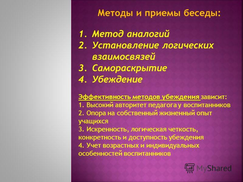 Методы и приемы беседы: 1.Метод аналогий 2.Установление логических взаимосвязей 3.Самораскрытие 4.Убеждение Эффективность методов убеждения Эффективность методов убеждения зависит: 1. Высокий авторитет педагога у воспитанников 2. Опора на собственный