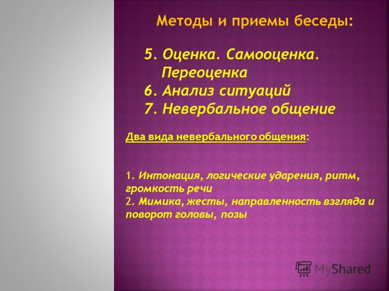 Методы и приемы беседы: 5. Оценка. Самооценка. Переоценка 6. Анализ ситуаций 7. Невербальное общение Два вида невербального общения Два вида невербального общения: 1. Интонация, логические ударения, ритм, громкость речи 2. Мимика, жесты, направленнос