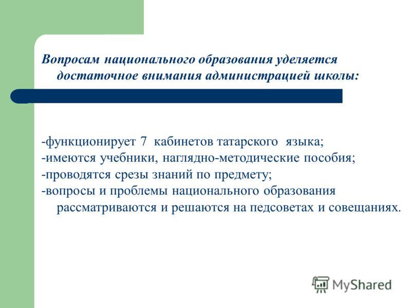 Вопросам национального образования уделяется достаточное внимания администрацией школы: -функционирует 7 кабинетов татарского языка; -имеются учебники, наглядно-методические пособия; -проводятся срезы знаний по предмету; -вопросы и проблемы националь