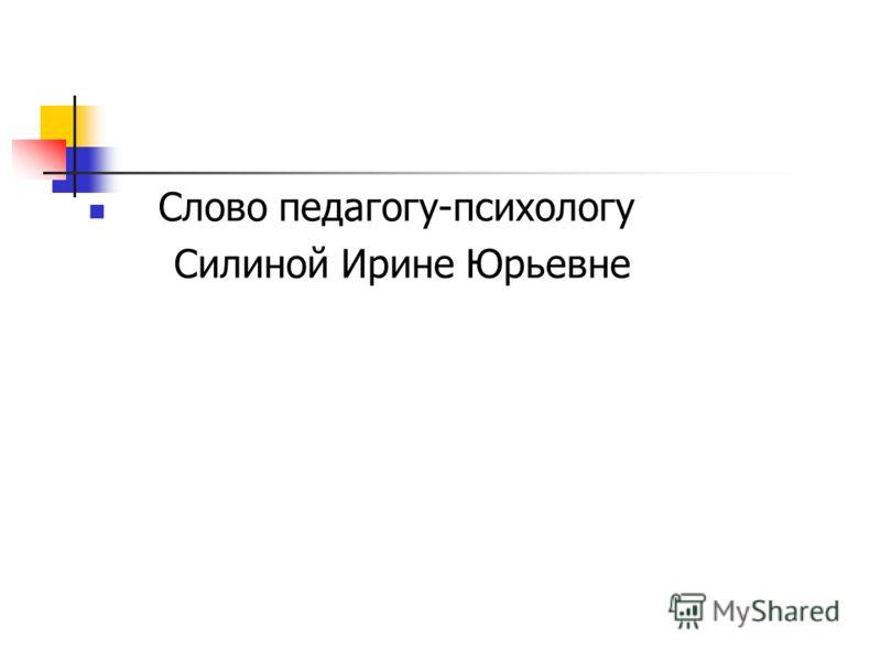 Слово педагогу-психологу Силиной Ирине Юрьевне