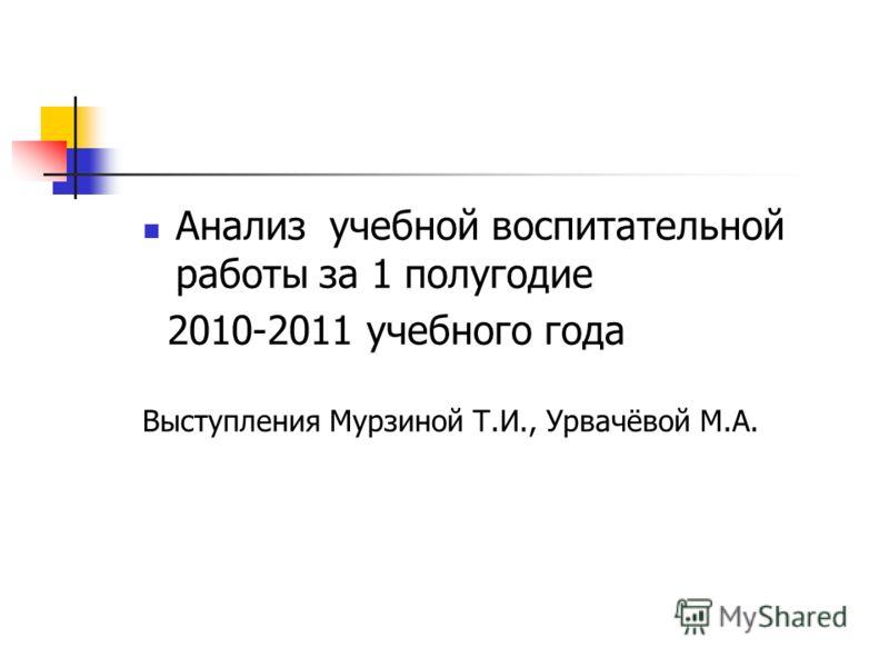 Анализ учебной воспитательной работы за 1 полугодие 2010-2011 учебного года Выступления Мурзиной Т.И., Урвачёвой М.А.