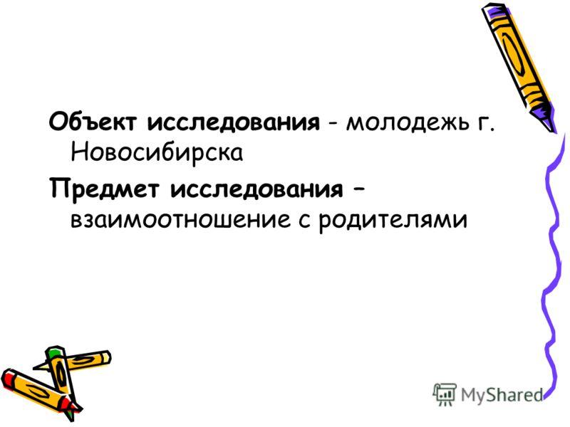 Объект исследования - молодежь г. Новосибирска Предмет исследования – взаимоотношение с родителями