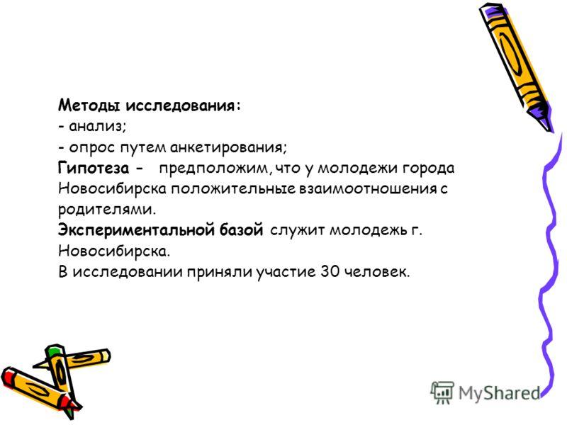 Методы исследования: - анализ; - опрос путем анкетирования; Гипотеза - предположим, что у молодежи города Новосибирска положительные взаимоотношения с родителями. Экспериментальной базой служит молодежь г. Новосибирска. В исследовании приняли участие