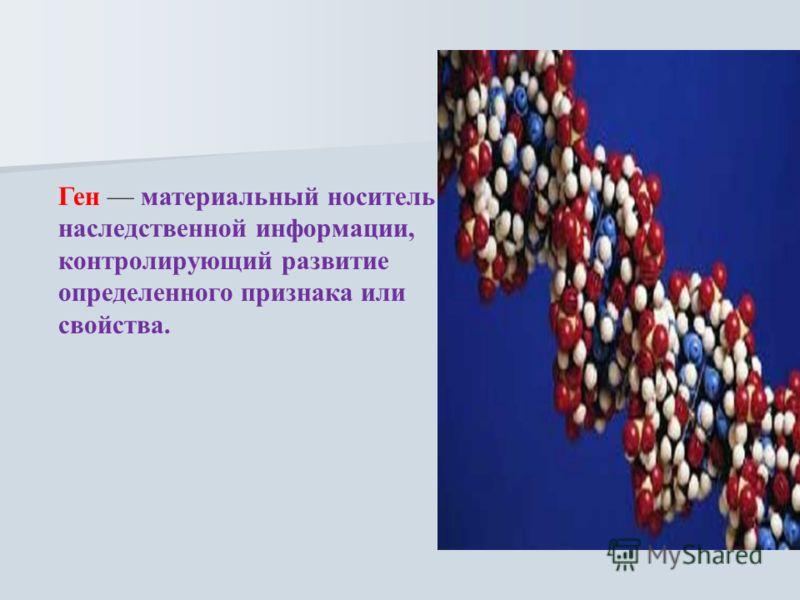 Ген материальный носитель наследственной информации, контролирующий развитие определенного признака или свойства.
