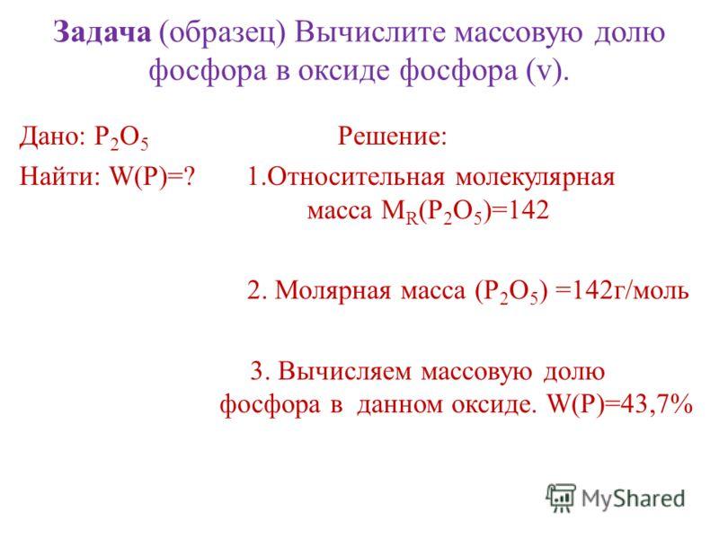 Задача (образец) Вычислите массовую долю фосфора в оксиде фосфора (v). Дано: P 2 O 5 Решение: Найти: W(P)=? 1.Относительная молекулярная масса М R (P 2 O 5 )=142 2. Молярная масса (Р 2 О 5 ) =142г/моль 3. Вычисляем массовую долю фосфора в данном окси