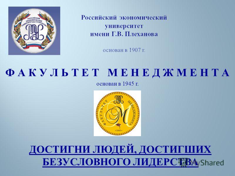 Российский экономический университет имени Г.В. Плеханова основан в 1907 г. Ф А К У Л Ь Т Е Т М Е Н Е Д Ж М Е Н Т А основан в 1945 г. ДОСТИГНИ ЛЮДЕЙ, ДОСТИГШИХ БЕЗУСЛОВНОГО ЛИДЕРСТВА