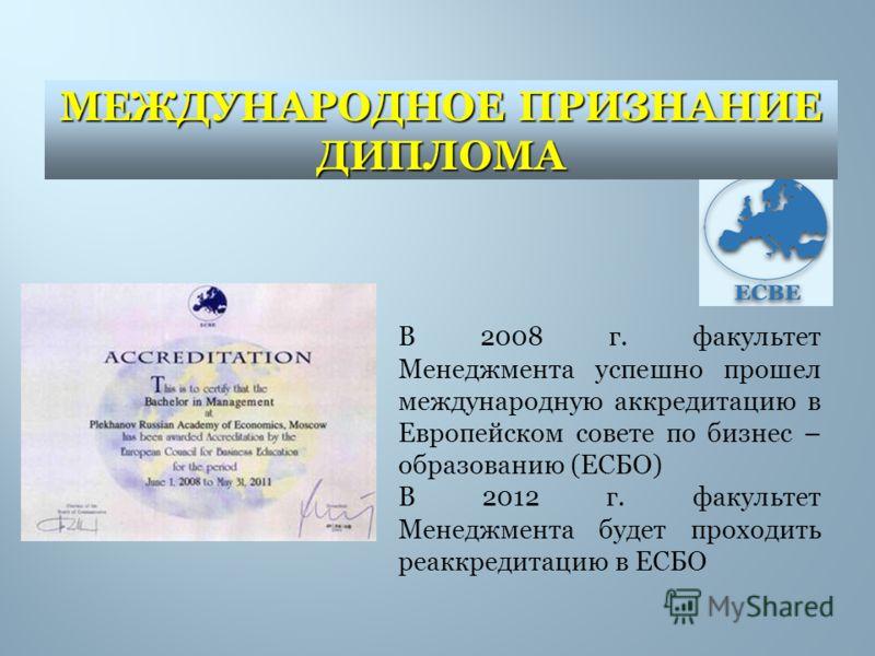 В 2008 г. факультет Менеджмента успешно прошел международную аккредитацию в Европейском совете по бизнес – образованию (ЕСБО) В 2012 г. факультет Менеджмента будет проходить реаккредитацию в ЕСБО МЕЖДУНАРОДНОЕ ПРИЗНАНИЕ ДИПЛОМА