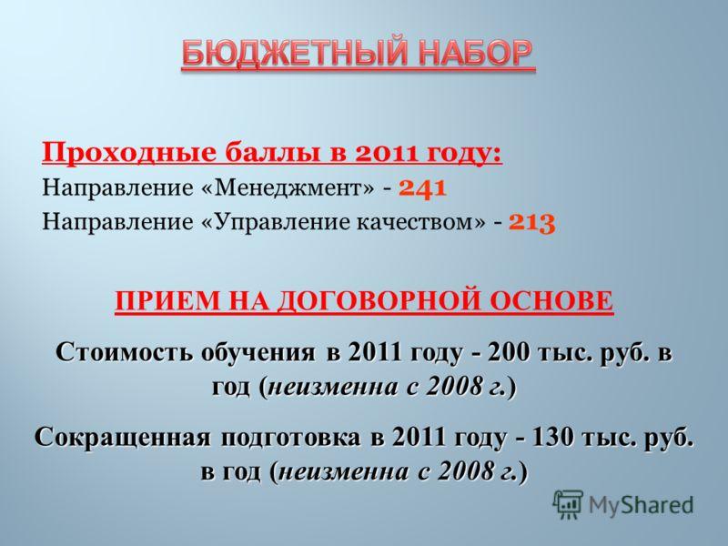 Проходные баллы в 2011 году: Направление «Менеджмент» - 241 Направление «Управление качеством» - 213 ПРИЕМ НА ДОГОВОРНОЙ ОСНОВЕ Стоимость обучения в 2011 году - 200 тыс. руб. в год (неизменна с 2008 г.) Сокращенная подготовка в 2011 году - 130 тыс. р