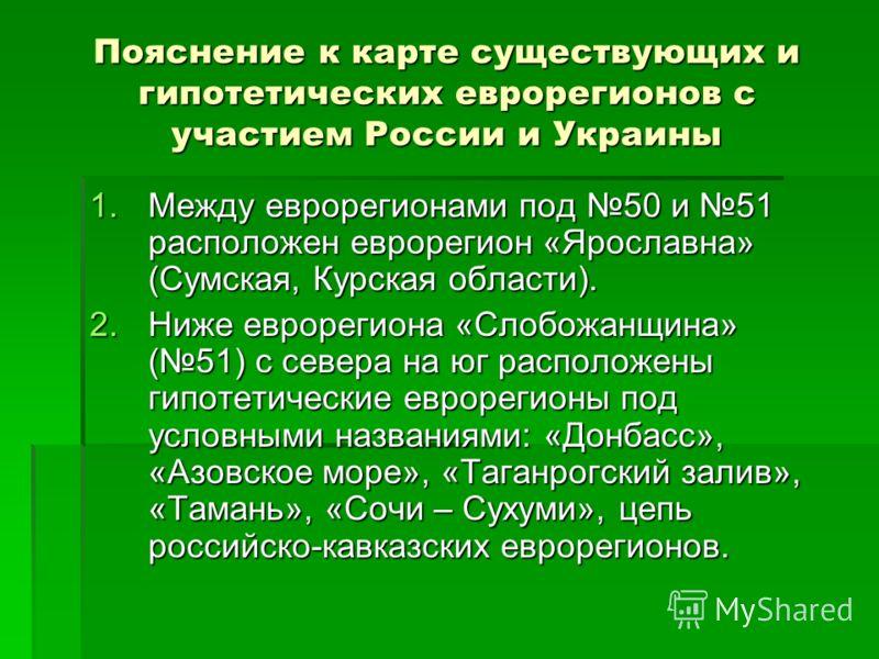Пояснение к карте существующих и гипотетических еврорегионов с участием России и Украины 1.Между еврорегионами под 50 и 51 расположен еврорегион «Ярославна» (Сумская, Курская области). 2.Ниже еврорегиона «Слобожанщина» (51) с севера на юг расположены