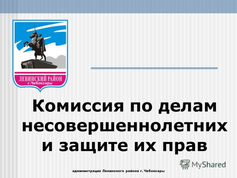 Комиссия по делам несовершеннолетних и защите их прав администрация Ленинского района г. Чебоксары
