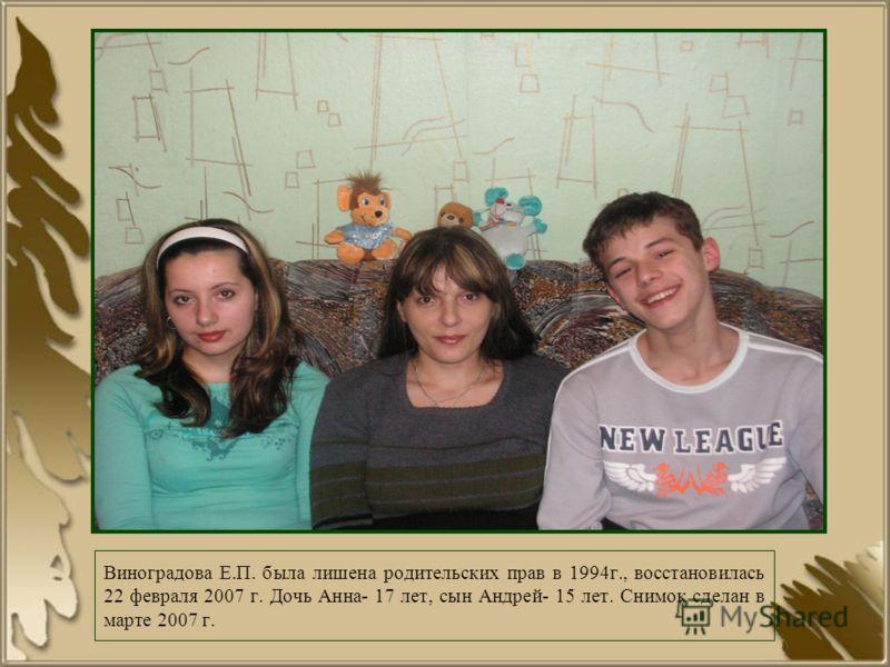 Виноградова Е.П. была лишена родительских прав в 1994г., восстановилась 22 февраля 2007 г. Дочь Анна- 17 лет, сын Андрей- 15 лет. Снимок сделан в марте 2007 г.