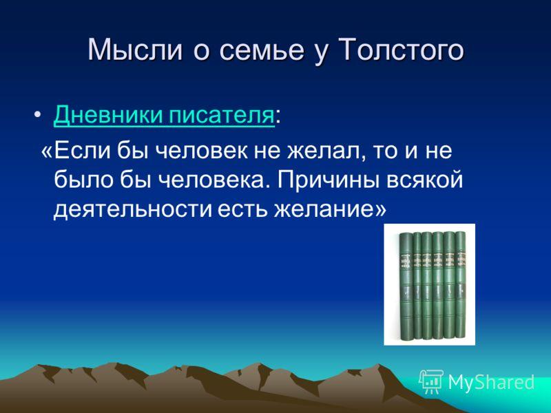 Мысли о семье у Толстого Дневники писателя:Дневники писателя «Если бы человек не желал, то и не было бы человека. Причины всякой деятельности есть желание»