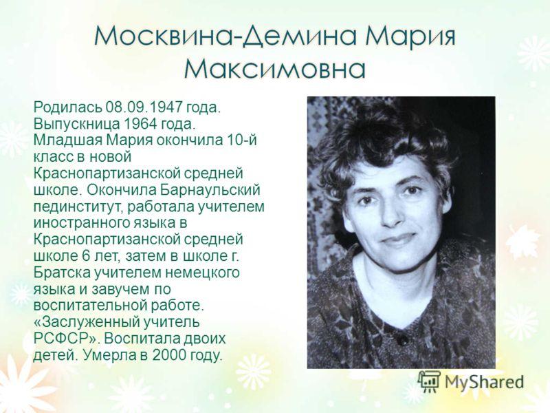 Родилась 08.09.1947 года. Выпускница 1964 года. Младшая Мария окончила 10-й класс в новой Краснопартизанской средней школе. Окончила Барнаульский пединститут, работала учителем иностранного языка в Краснопартизанской средней школе 6 лет, затем в школ