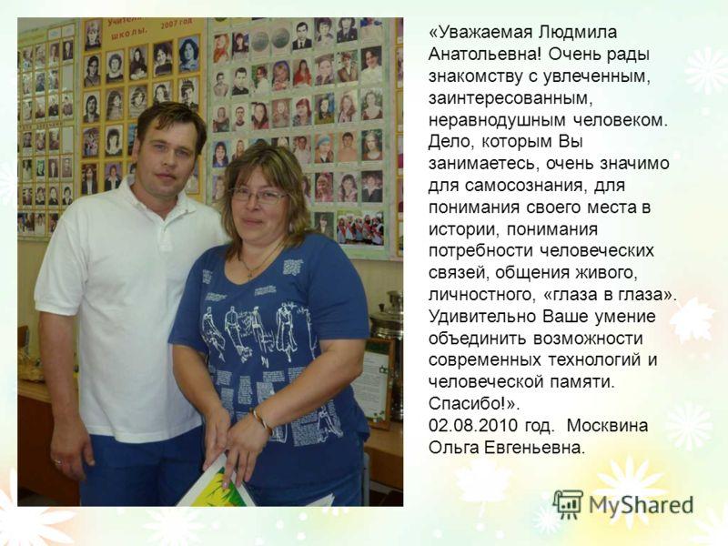 «Уважаемая Людмила Анатольевна! Очень рады знакомству с увлеченным, заинтересованным, неравнодушным человеком. Дело, которым Вы занимаетесь, очень значимо для самосознания, для понимания своего места в истории, понимания потребности человеческих связ