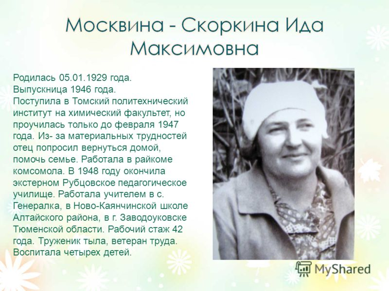 Родилась 05.01.1929 года. Выпускница 1946 года. Поступила в Томский политехнический институт на химический факультет, но проучилась только до февраля 1947 года. Из- за материальных трудностей отец попросил вернуться домой, помочь семье. Работала в ра