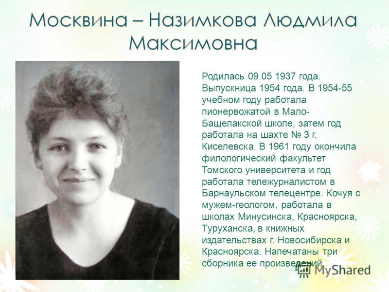 Родилась 09.05 1937 года. Выпускница 1954 года. В 1954-55 учебном году работала пионервожатой в Мало- Бащелакской школе, затем год работала на шахте 3 г. Киселевска. В 1961 году окончила филологический факультет Томского университета и год работала т