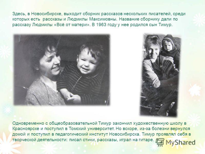 Здесь, в Новосибирске, выходит сборник рассказов нескольких писателей, среди которых есть рассказы и Людмилы Максимовны. Название сборнику дали по рассказу Людмилы «Всё от матери». В 1963 году у нее родился сын Тимур. Одновременно с общеобразовательн