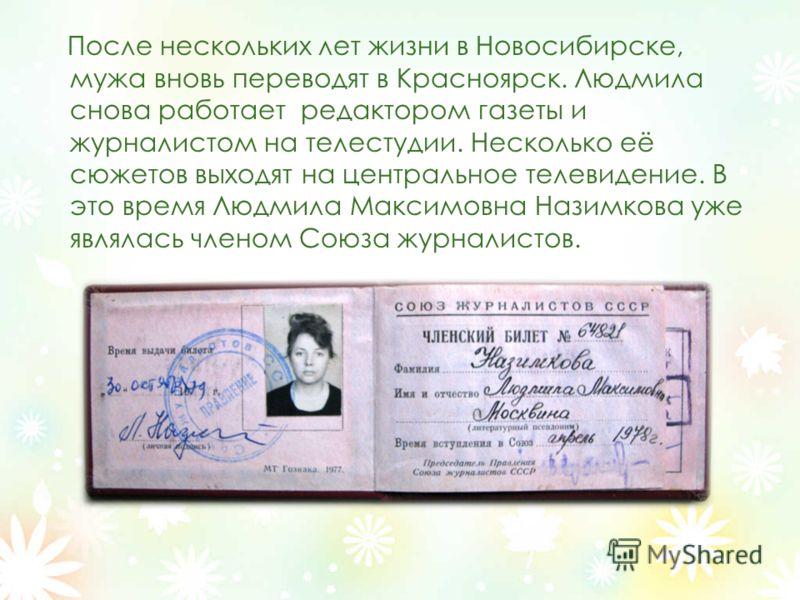 После нескольких лет жизни в Новосибирске, мужа вновь переводят в Красноярск. Людмила снова работает редактором газеты и журналистом на телестудии. Несколько её сюжетов выходят на центральное телевидение. В это время Людмила Максимовна Назимкова уже