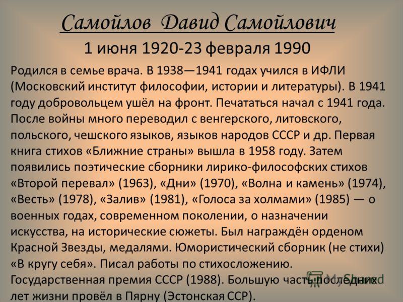 Самойлов Давид Самойлович 1 июня 1920-23 февраля 1990 Родился в семье врача. В 19381941 годах учился в ИФЛИ (Московский институт философии, истории и литературы). В 1941 году добровольцем ушёл на фронт. Печататься начал с 1941 года. После войны много