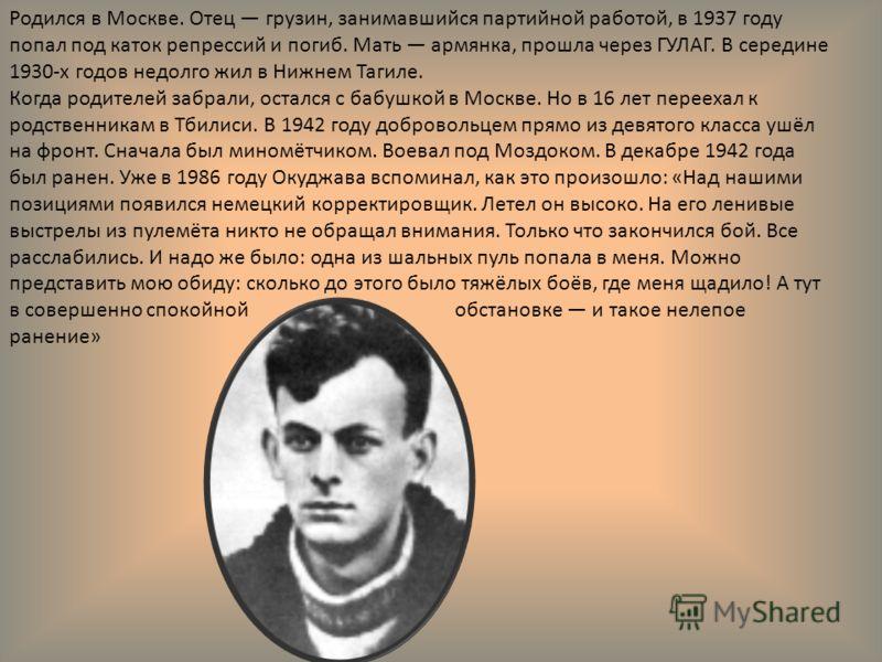 Родился в Москве. Отец грузин, занимавшийся партийной работой, в 1937 году попал под каток репрессий и погиб. Мать армянка, прошла через ГУЛАГ. В середине 1930-х годов недолго жил в Нижнем Тагиле. Когда родителей забрали, остался с бабушкой в Москве.