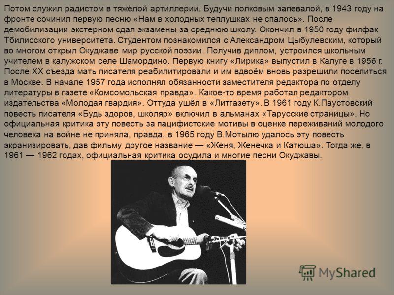 Потом служил радистом в тяжёлой артиллерии. Будучи полковым запевалой, в 1943 году на фронте сочинил первую песню «Нам в холодных теплушках не спалось». После демобилизации экстерном сдал экзамены за среднюю школу. Окончил в 1950 году филфак Тбилисск